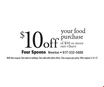 $10 off your food purchase of $50 or more. Sun-thurs. With this coupon. Not valid on holidays. Not valid with other offers. One coupon per party. Offer expires 3-31-17.