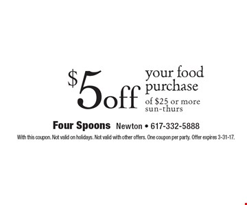 $5 off your food purchase of $25 or more. Sun-thurs. With this coupon. Not valid on holidays. Not valid with other offers. One coupon per party. Offer expires 3-31-17.