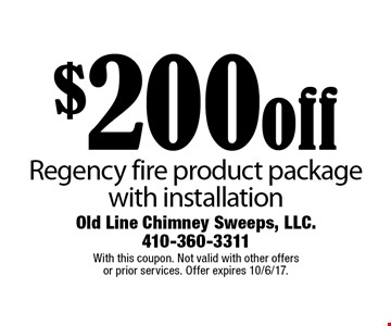 $200 off Regency fire product package with installation. With this coupon. Not valid with other offers or prior services. Offer expires 10/6/17.