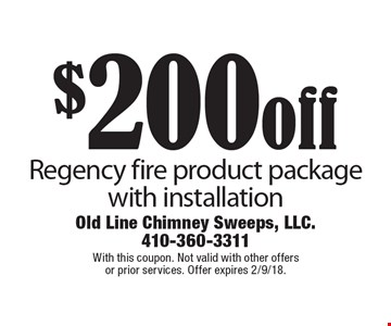 $200 off Regency fire product package with installation. With this coupon. Not valid with other offers or prior services. Offer expires 2/9/18.