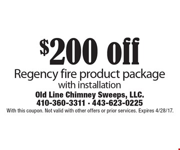 $200 off Regency fire product package with installation. With this coupon. Not valid with other offers or prior services. Expires 4/28/17.