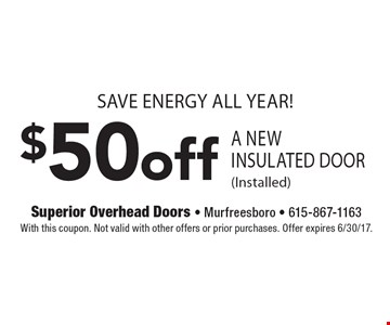 Save Energy All Year! $50 Off A New Insulated Door (Installed). With this coupon. Not valid with other offers or prior purchases. Offer expires 6/30/17.