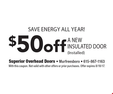 save energy all year! $50off A New Insulated Door (Installed). With this coupon. Not valid with other offers or prior purchases. Offer expires 8/18/17.