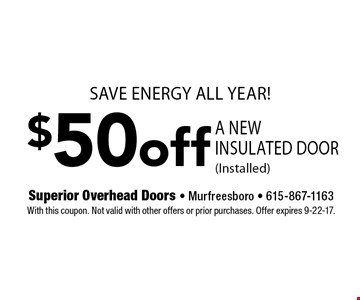 save energy all year! $50 off A New Insulated Door (Installed). With this coupon. Not valid with other offers or prior purchases. Offer expires 9-22-17.