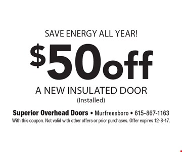 Save energy all year! $50 off A New Insulated Door (Installed). With this coupon. Not valid with other offers or prior purchases. Offer expires 12-8-17.