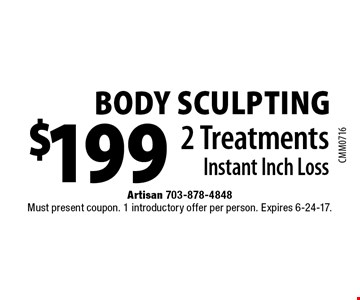 Body Sculpting $199 2 Treatments Instant Inch Loss. Must present coupon. 1 introductory offer per person. Expires 6-24-17.