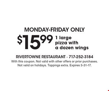 MONDAY-FRIDAY ONLY. $15.99 1 large pizza with a dozen wings. With this coupon. Not valid with other offers or prior purchases. Not valid on holidays. Toppings extra. Expires 3-31-17.