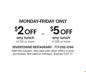 MONDAY-FRIDAY ONLY. $2 Off any lunch of $15 or more OR $5 Off any lunch of $25 or more. With this coupon. Not valid with other offers or prior purchases. Not valid on holidays. Expires 3-31-17.