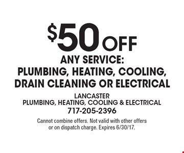 $50 OFF Any Service: Plumbing, Heating, Cooling, Drain Cleaning Or Electrical. Cannot combine offers. Not valid with other offers or on dispatch charge. Expires 6/30/17.