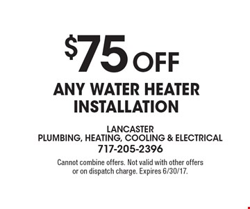 $75 OFF Any Water Heater Installation. Cannot combine offers. Not valid with other offers or on dispatch charge. Expires 6/30/17.