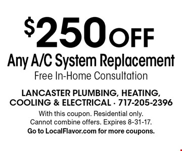 $250 off Any A/C System Replacement Free In-Home Consultation. With this coupon. Residential only. Cannot combine offers. Expires 8-31-17. Go to LocalFlavor.com for more coupons.