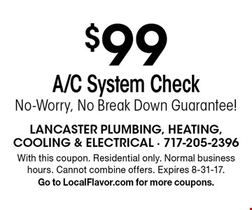 $99 A/C System Check No-Worry, No Break Down Guarantee!. With this coupon. Residential only. Normal business hours. Cannot combine offers. Expires 8-31-17. Go to LocalFlavor.com for more coupons.
