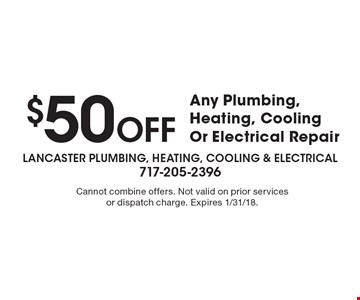 $50 OFF Any Plumbing, Heating, Cooling Or Electrical Repair. Cannot combine offers. Not valid on prior services or dispatch charge. Expires 1/31/18.