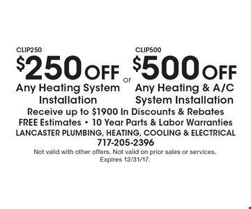 $250 Off Any Heating System Installation or $500 Off Any Heating & A/C System Installation. Receive up to $1900 In Discounts & Rebates Free Estimates - 10 Year Parts & Labor Warranties. Not valid with other offers. Not valid on prior sales or services. Expires 12/31/17.