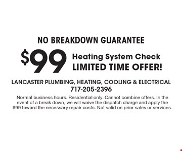 No Breakdown Guarantee. $99 Heating System Check. Limited time offer!. Normal business hours. Residential only. Cannot combine offers. In the event of a break down, we will waive the dispatch charge and apply the $99 toward the necessary repair costs. Not valid on prior sales or services.