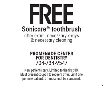Free Sonicare toothbrush after exam, necessary x-rays & necessary cleaning. New patients only. Limited to the first 30. Must present coupon to redeem offer. Limit one per new patient. Offers cannot be combined.