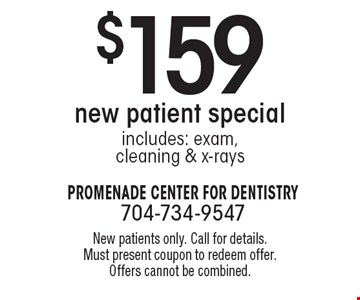 $159 new patient special includes: exam,cleaning & x-rays. New patients only. Call for details. Must present coupon to redeem offer. Offers cannot be combined.