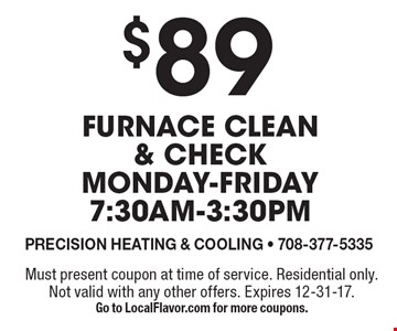 $89 Furnace clean & check. Monday-Friday 7:30am-3:30pm. Must present coupon at time of service. Residential only. Not valid with any other offers. Expires 12-31-17. Go to LocalFlavor.com for more coupons.
