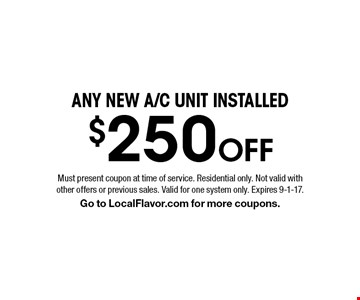 $250 Off any new a/c unit installed. Must present coupon at time of service. Residential only. Not valid with other offers or previous sales. Valid for one system only. Expires 9-1-17. Go to LocalFlavor.com for more coupons.