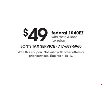 $49federal 1040EZ with state & local tax return. With this coupon. Not valid with other offers or prior services. Expires 4-15-17.