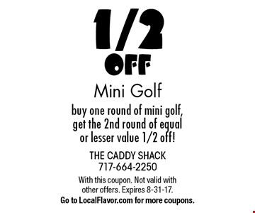 1/2 Off Mini Golf. Buy one round of mini golf, get the 2nd round of equal or lesser value 1/2 off! With this coupon. Not valid with other offers. Expires 8-31-17. Go to LocalFlavor.com for more coupons.