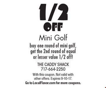 1/2 Off Mini Golf buy one round of mini golf, get the 2nd round of equal or lesser value 1/2 off!. With this coupon. Not valid with other offers. Expires 9-10-17. Go to LocalFlavor.com for more coupons.