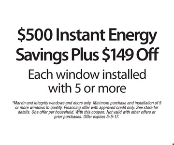 $500 Instant Energy Savings Plus $149 Off Each window installed with 5 or more. *Marvin and integrity windows and doors only. Minimum purchase and installation of 5 or more windows to qualify. Financing offer with approved credit only. See store for details. One offer per household. With this coupon. Not valid with other offers or prior purchases. Offer expires 5-5-17.