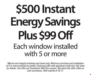 $500 Instant Energy Savings Plus $99 Off Each window installed with 5 or more. *Marvin and integrity windows and doors only. Minimum purchase and installation of 5 or more windows to qualify. Financing offer with approved credit only. See store for details. One offer per household. With this coupon. Not valid with other offers or prior purchases. Offer expires 6-16-17.
