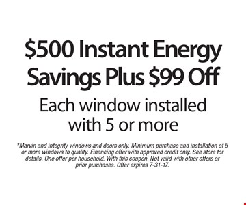 $500 Instant Energy Savings Plus $99 Off Each window installed with 5 or more. *Marvin and integrity windows and doors only. Minimum purchase and installation of 5 or more windows to qualify. Financing offer with approved credit only. See store for details. One offer per household. With this coupon. Not valid with other offers or prior purchases. Offer expires 7-31-17.