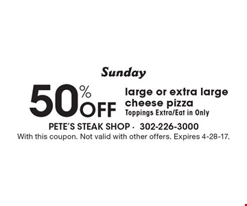 Sunday - 50% off large or extra large cheese pizza. Toppings extra/eat in only. With this coupon. Not valid with other offers. Expires 4-28-17.