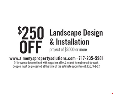 $250 Off Landscape Design & Installation project of $3000 or more. Offer cannot be combined with any other offer & cannot be redeemed for cash. Coupon must be presented at the time of the estimate appointment. Exp. 9-1-17.