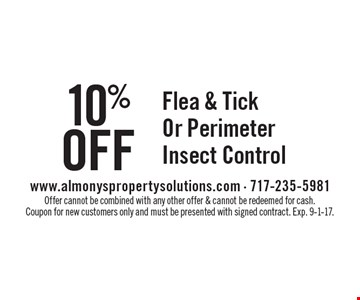 10% Off Flea & Tick Or Perimeter Insect Control. Offer cannot be combined with any other offer & cannot be redeemed for cash. Coupon for new customers only and must be presented with signed contract. Exp. 9-1-17.