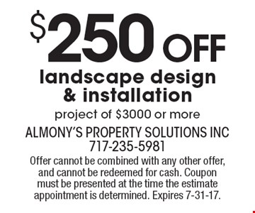 $250 Off landscape design & installation, project of $3000 or more. Offer cannot be combined with any other offer, and cannot be redeemed for cash. Coupon must be presented at the time the estimate appointment is determined. Expires 7-31-17.