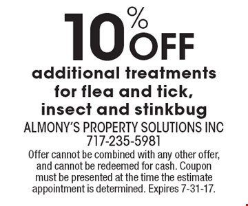 10% Off additional treatments for flea and tick, insect and stinkbug. Offer cannot be combined with any other offer, and cannot be redeemed for cash. Coupon must be presented at the time the estimate appointment is determined. Expires 7-31-17.