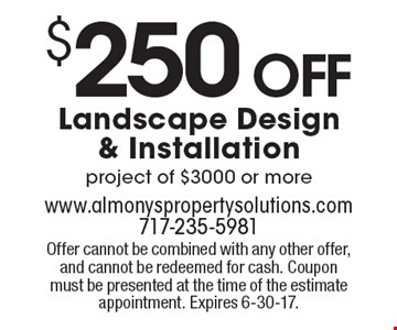 $250 Off Landscape Design & Installation project of $3000 or more. Offer cannot be combined with any other offer, and cannot be redeemed for cash. Coupon must be presented at the time of the estimate appointment. Expires 6-30-17.