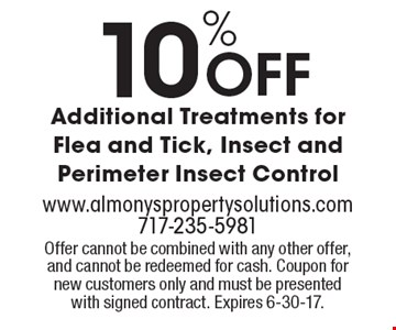 10% Off Additional Treatments for Flea and Tick, Insect and Perimeter Insect Control. Offer cannot be combined with any other offer, and cannot be redeemed for cash. Coupon for new customers only and must be presented with signed contract. Expires 6-30-17.