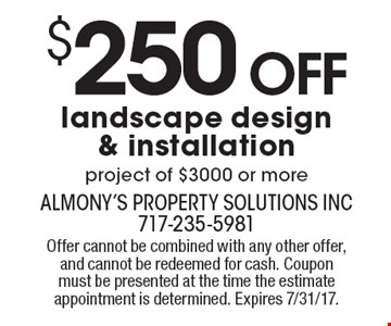 $250 Off landscape design & installation project of $3000 or more. Offer cannot be combined with any other offer, and cannot be redeemed for cash. Coupon must be presented at the time the estimate appointment is determined. Expires 7/31/17.