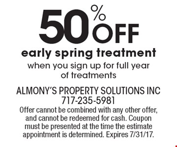 50% Off early spring treatment. When you sign up for full year of treatments. Offer cannot be combined with any other offer, and cannot be redeemed for cash. Coupon must be presented at the time the estimate appointment is determined. Expires 7/31/17.