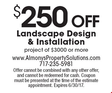 $250 Off Landscape Design & Installation project of $3000 or more. Offer cannot be combined with any other offer, and cannot be redeemed for cash. Coupon must be presented at the time of the estimate appointment. Expires 6/30/17.