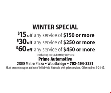 WINTER SPECIAL. $15 off any service of $150 or more (excluding tires & battery services). $30 off any service of $250 or more (excluding tires & battery services). $60 off any service of $450 or more (excluding tires & battery services). Must present coupon at time of initial visit. Not valid with prior services. Offer expires 3-24-17.