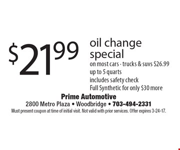 $21.99 oil change special on most cars - trucks & suvs $26.99. Up to 5 quarts. Includes safety check. Full Synthetic for only $30 more. Must present coupon at time of initial visit. Not valid with prior services. Offer expires 3-24-17.