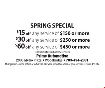 Spring Special $15 off any service of $150 or more (excluding tires & battery services) OR $30 off any service of $250 or more (excluding tires & battery services) OR $60 off any service of $450 or more (excluding tires & battery services). Must present coupon at time of initial visit. Not valid with other offers or prior services. Expires 4/28/17.