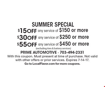 SUMMER SPECIAL $55 Off any service of $450 or more (excluding tires & battery services). $30 Off any service of $250 or more (excluding tires & battery services). $15 Off any service of $150 or more (excluding tires & battery services) With this coupon. Must present at time of purchase. Not valid with other offers or prior services. Expires 7-14-17. Go to LocalFlavor.com for more coupons.