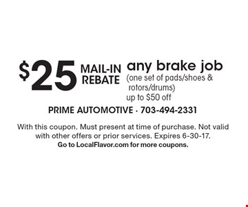 $25 MAIL-INREBATE any brake job (one set of pads/shoes & rotors/drums) up to $50 off. With this coupon. Must present at time of purchase. Not valid with other offers or prior services. Expires 6-30-17. Go to LocalFlavor.com for more coupons.