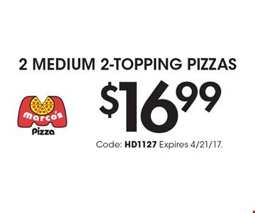 $16.99 2 MEDIUM 2-TOPPING PIZZAS. Code: HD1127 Expires 4/21/17.