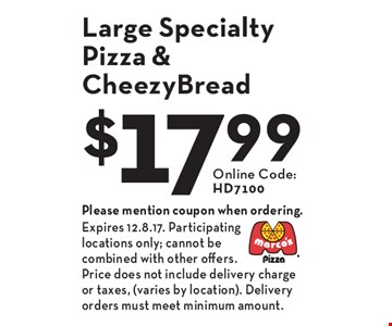 $17.99 Large Specialty Pizza & CheezyBread. Online Code: HD7100. Please mention coupon when ordering. Expires 12.8.17. Participating locations only; cannot be combined with other offers. Price does not include delivery charge or taxes, (varies by location). Delivery orders must meet minimum amount.