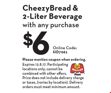 $6 CheezyBread & 2-Liter Beverage with any purchase. Online Code: HD7061. Please mention coupon when ordering. Expires 12.8.17. Participating locations only; cannot be combined with other offers. Price does not include delivery charge or taxes, (varies by location). Delivery orders must meet minimum amount.