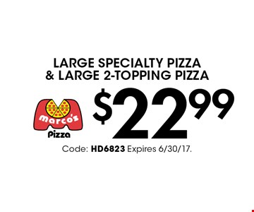 $22.99 Large Specialty Pizza & Large 2-Topping Pizza. Code: HD6823 Expires 6/30/17.