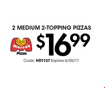 $16.99 2 Medium 2-Topping Pizzas. Code: HD1127 Expires 6/30/17.