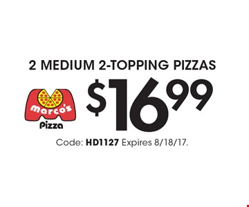 $16.99 2 Medium 2-Topping Pizzas. Code: HD1127 Expires 8/18/17.